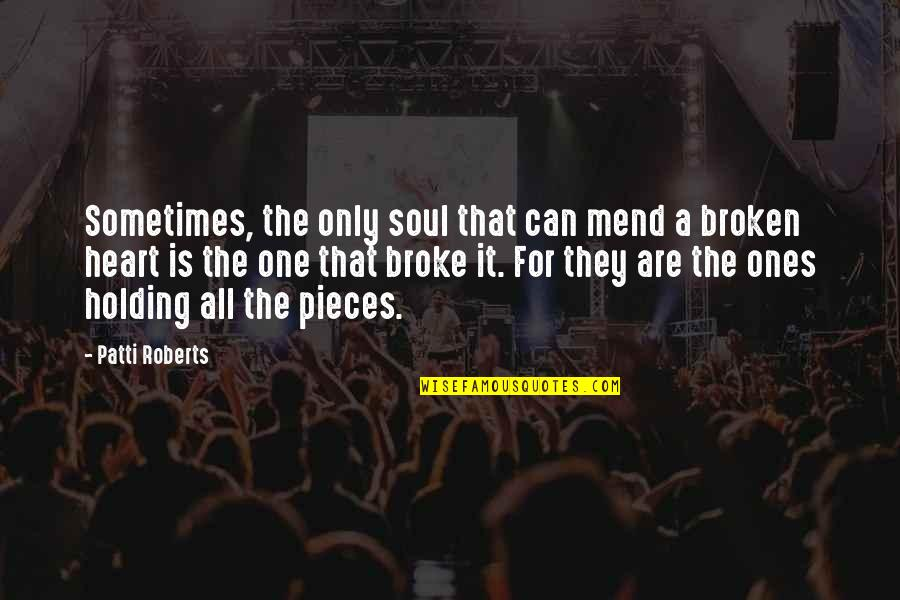 Love That Broken Quotes By Patti Roberts: Sometimes, the only soul that can mend a