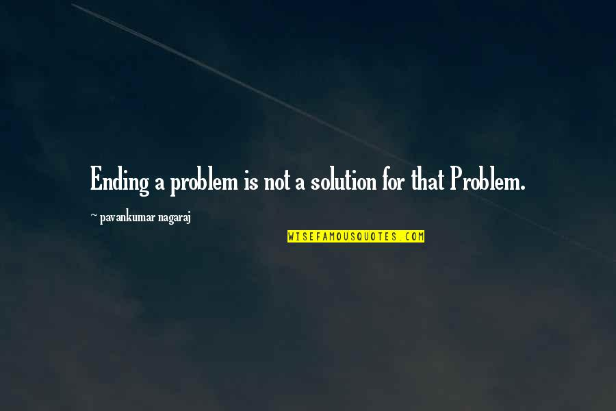 Love That Broken Quotes By Pavankumar Nagaraj: Ending a problem is not a solution for