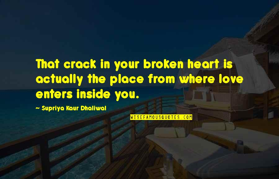 Love That Broken Quotes By Supriya Kaur Dhaliwal: That crack in your broken heart is actually