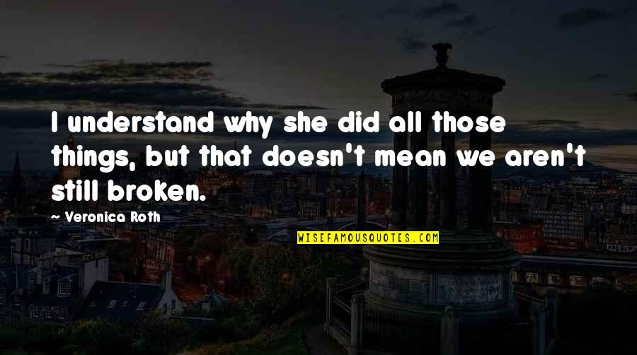 Love That Broken Quotes By Veronica Roth: I understand why she did all those things,