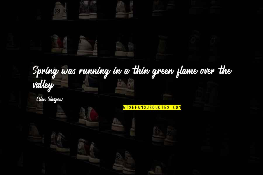 Love That Is Fading Quotes By Ellen Glasgow: Spring was running in a thin green flame