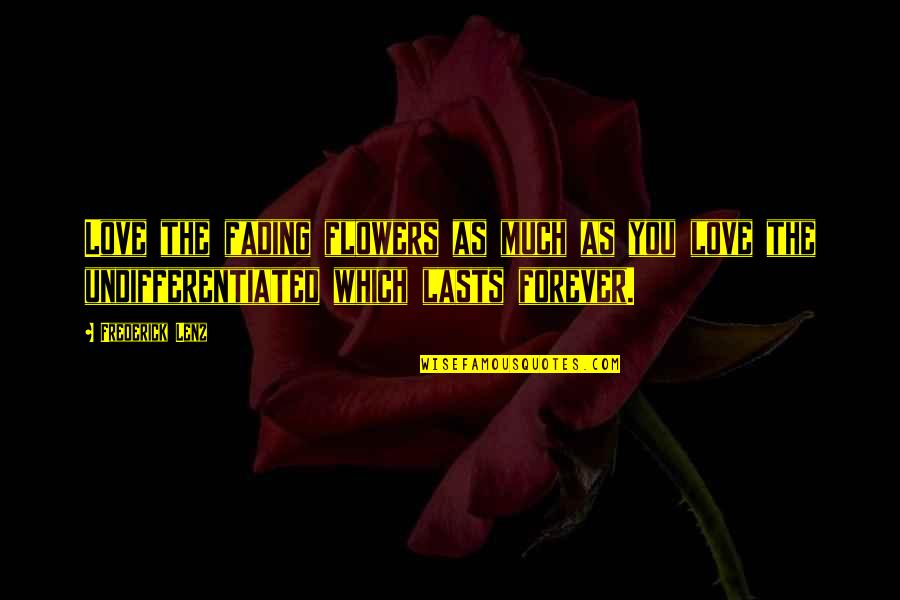 Love That Is Fading Quotes By Frederick Lenz: Love the fading flowers as much as you
