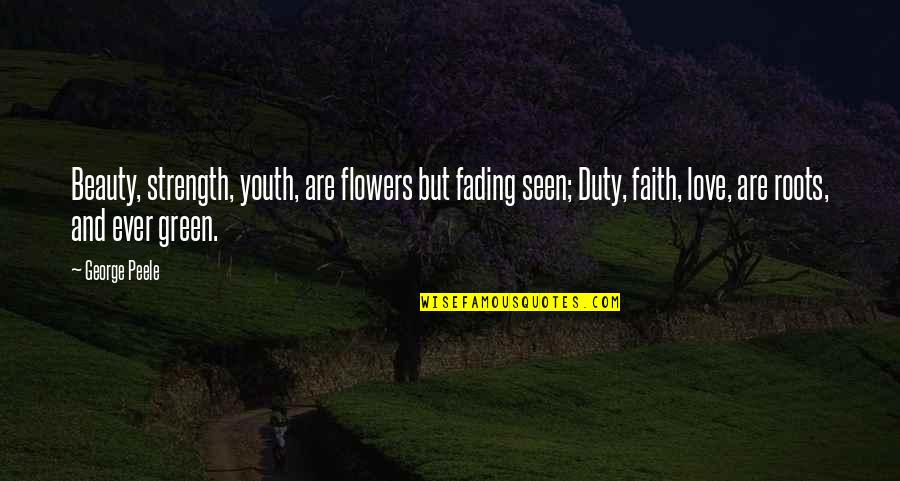 Love That Is Fading Quotes By George Peele: Beauty, strength, youth, are flowers but fading seen;