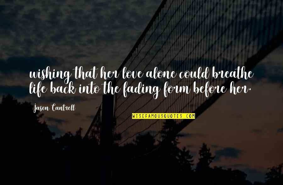 Love That Is Fading Quotes By Jason Cantrell: wishing that her love alone could breathe life