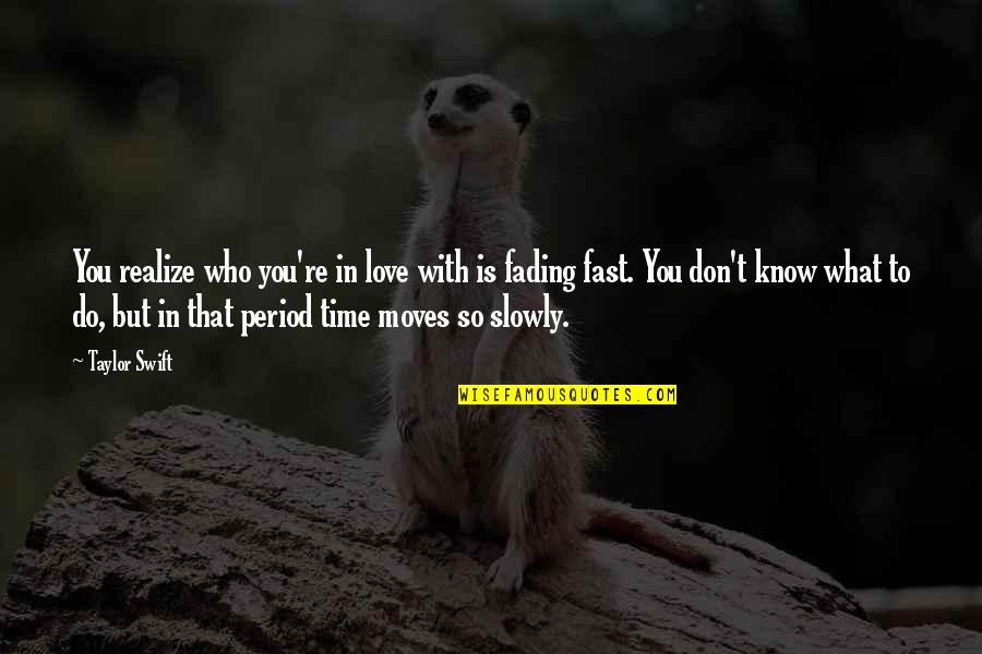 Love That Is Fading Quotes By Taylor Swift: You realize who you're in love with is