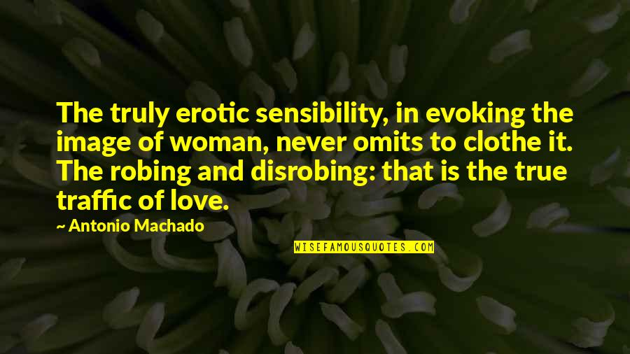 Love That Is True Quotes By Antonio Machado: The truly erotic sensibility, in evoking the image
