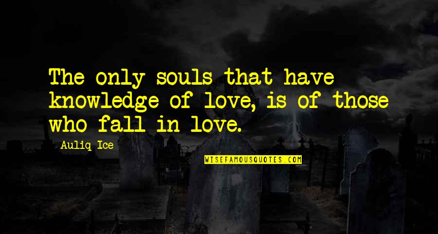 Love That Is True Quotes By Auliq Ice: The only souls that have knowledge of love,