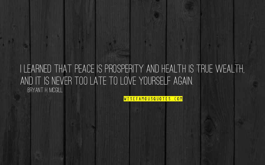 Love That Is True Quotes By Bryant H. McGill: I learned that peace is prosperity and health
