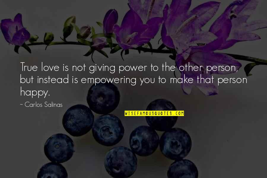 Love That Is True Quotes By Carlos Salinas: True love is not giving power to the