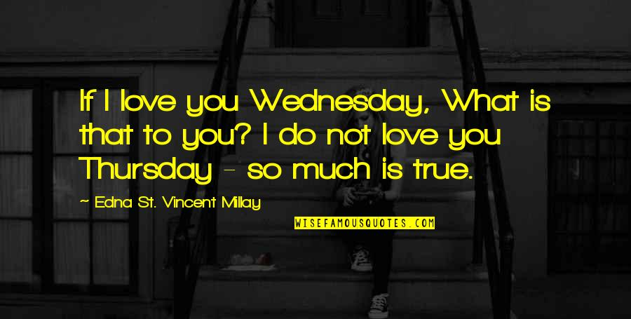 Love That Is True Quotes By Edna St. Vincent Millay: If I love you Wednesday, What is that