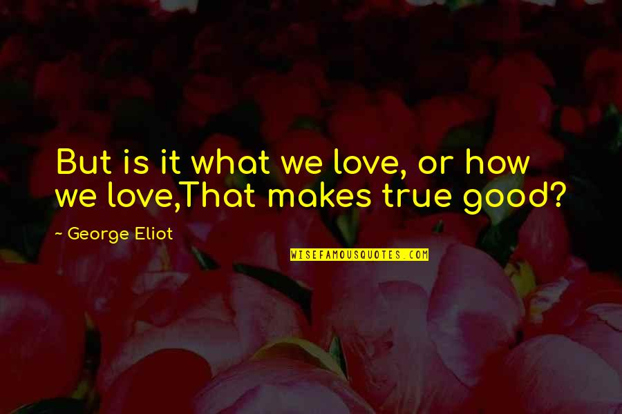 Love That Is True Quotes By George Eliot: But is it what we love, or how