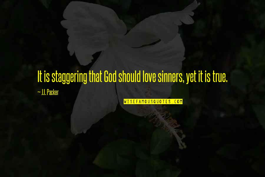 Love That Is True Quotes By J.I. Packer: It is staggering that God should love sinners,