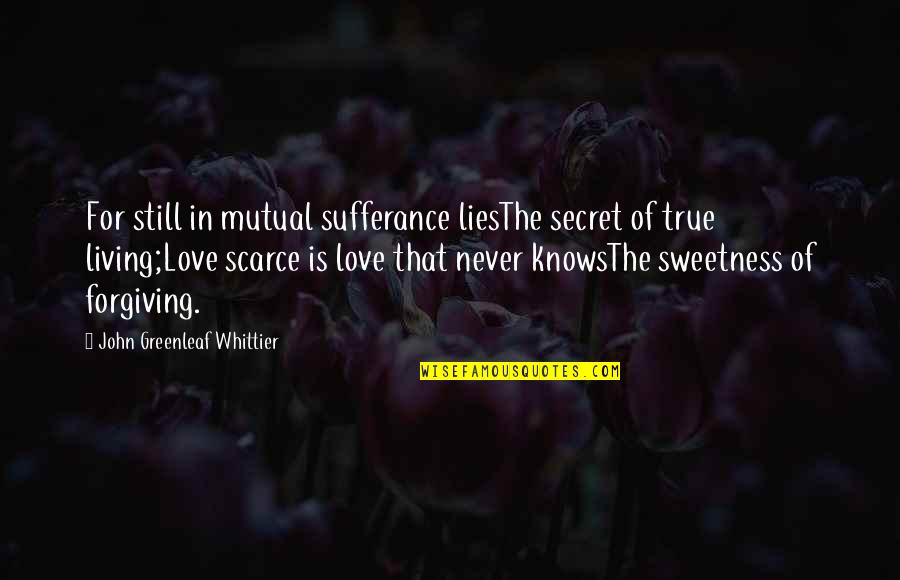 Love That Is True Quotes By John Greenleaf Whittier: For still in mutual sufferance liesThe secret of