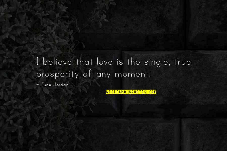Love That Is True Quotes By June Jordan: I believe that love is the single, true