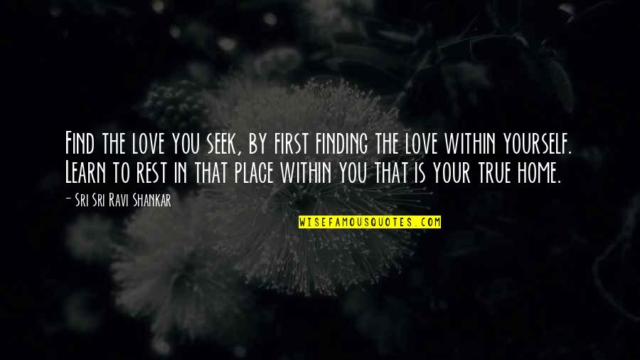 Love That Is True Quotes By Sri Sri Ravi Shankar: Find the love you seek, by first finding