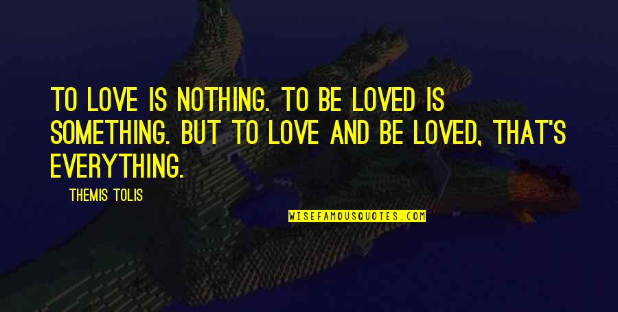Love That Is True Quotes By Themis Tolis: To love is nothing. To be loved is