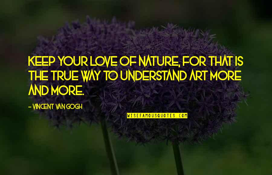 Love That Is True Quotes By Vincent Van Gogh: Keep your love of nature, for that is
