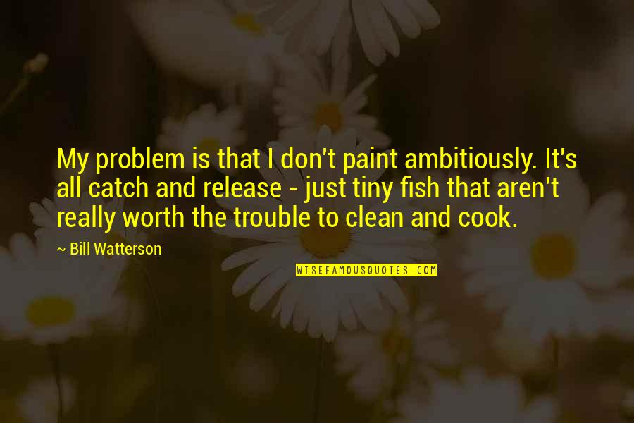 Love That Went Away Quotes By Bill Watterson: My problem is that I don't paint ambitiously.