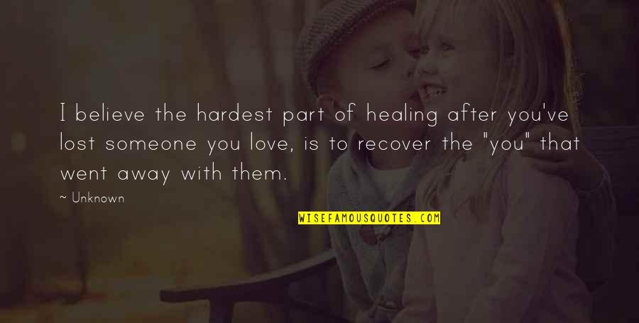 Love That Went Away Quotes By Unknown: I believe the hardest part of healing after