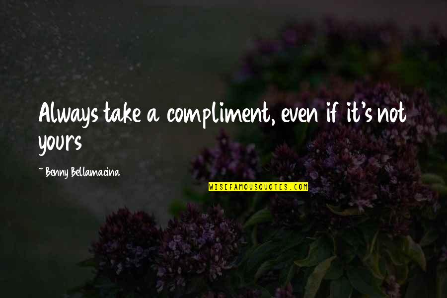 Love That's Not Yours Quotes By Benny Bellamacina: Always take a compliment, even if it's not