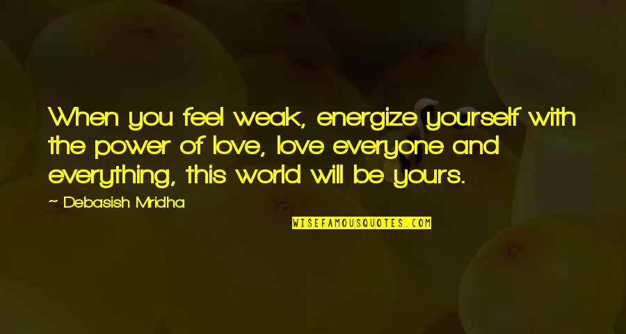 Love That's Not Yours Quotes By Debasish Mridha: When you feel weak, energize yourself with the