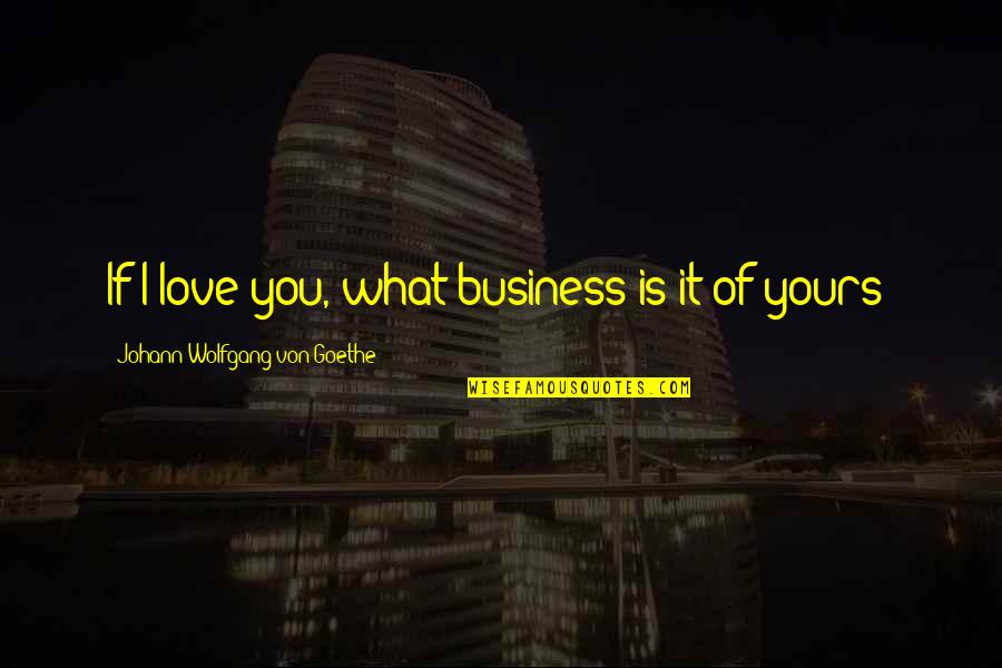 Love That's Not Yours Quotes By Johann Wolfgang Von Goethe: If I love you, what business is it