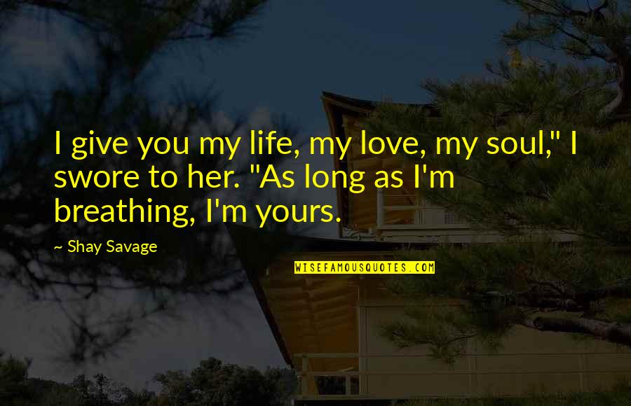 Love That's Not Yours Quotes By Shay Savage: I give you my life, my love, my