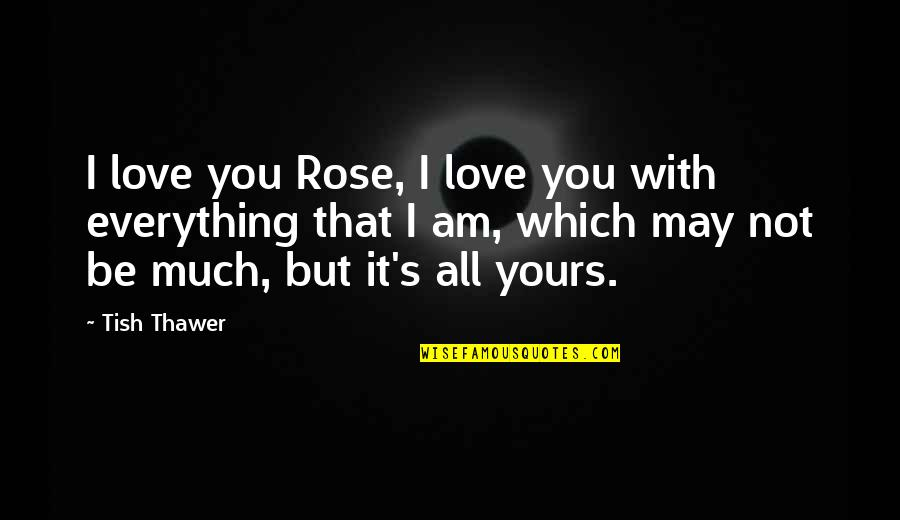 Love That's Not Yours Quotes By Tish Thawer: I love you Rose, I love you with