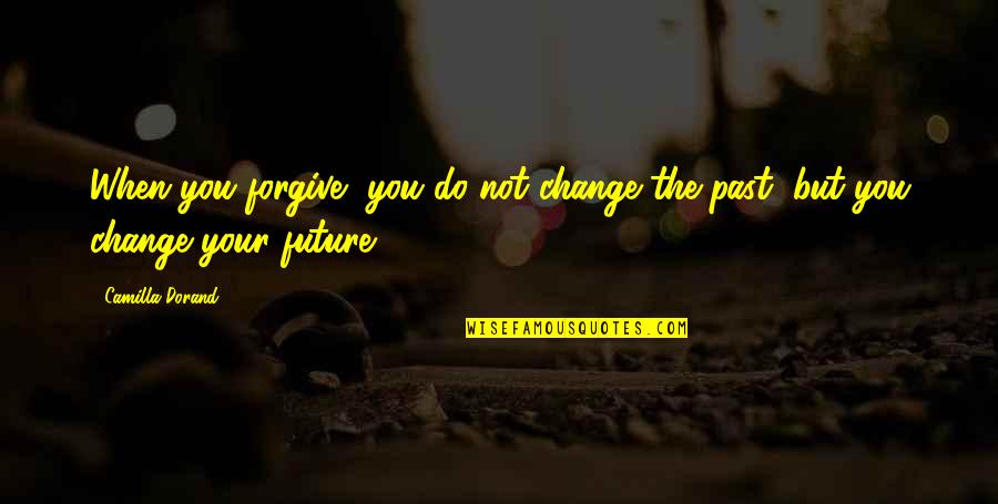 Love The Past Quotes By Camilla Dorand: When you forgive, you do not change the