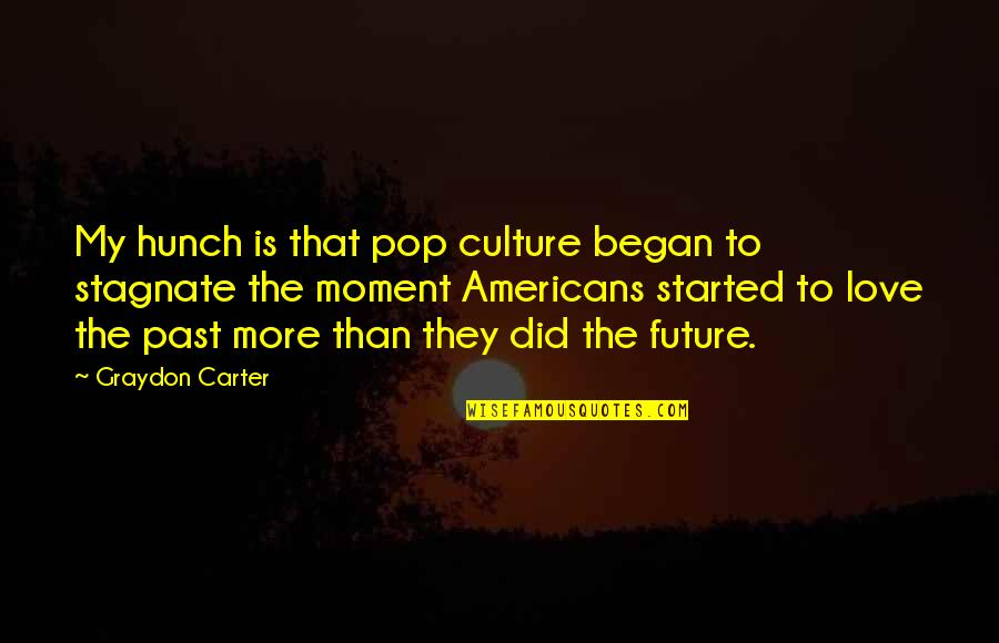 Love The Past Quotes By Graydon Carter: My hunch is that pop culture began to