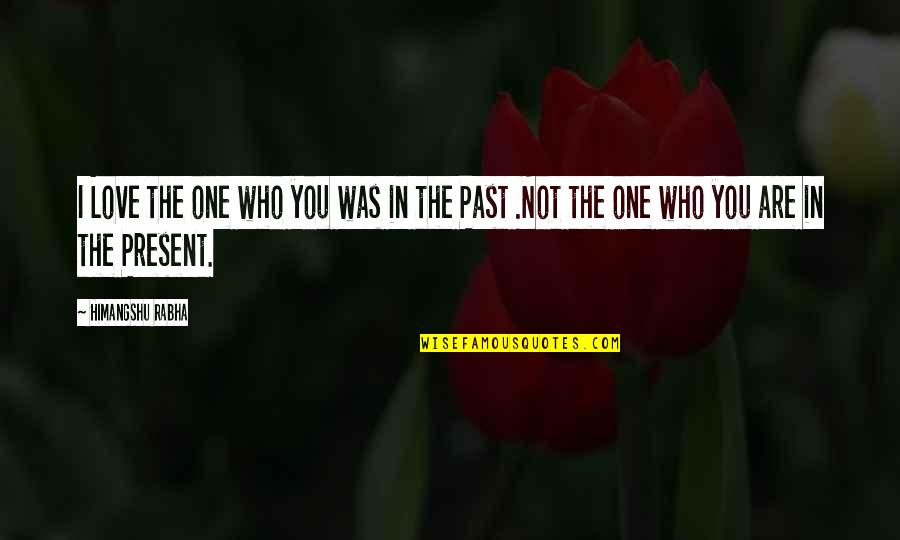 Love The Past Quotes By Himangshu Rabha: I Love the one who you was in
