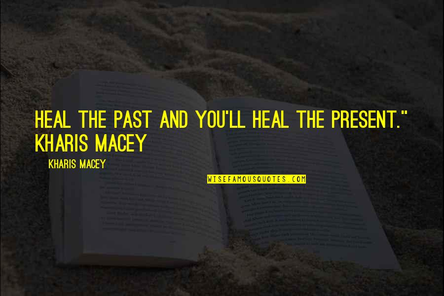 Love The Past Quotes By Kharis Macey: Heal the past and you'll heal the present.""