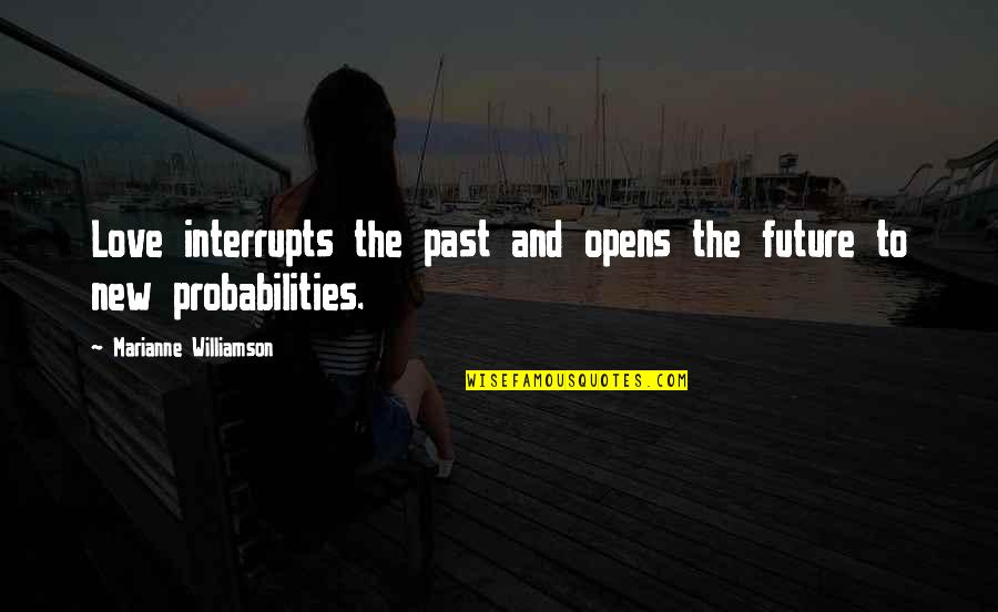 Love The Past Quotes By Marianne Williamson: Love interrupts the past and opens the future