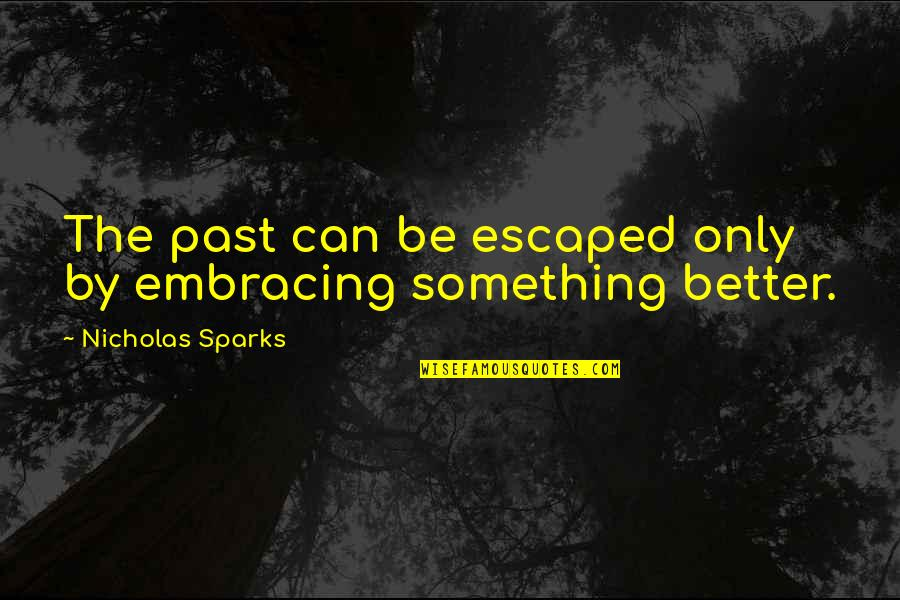 Love The Past Quotes By Nicholas Sparks: The past can be escaped only by embracing