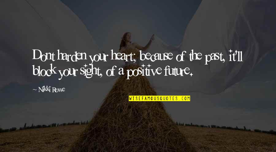 Love The Past Quotes By Nikki Rowe: Dont harden your heart; because of the past,