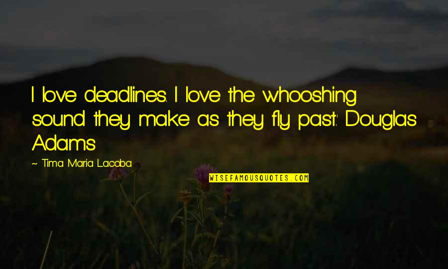 Love The Past Quotes By Tima Maria Lacoba: I love deadlines. I love the whooshing sound