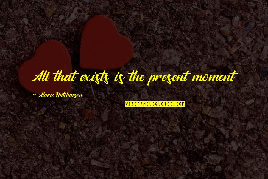 Love The Present Moment Quotes By Alaric Hutchinson: All that exists is the present moment