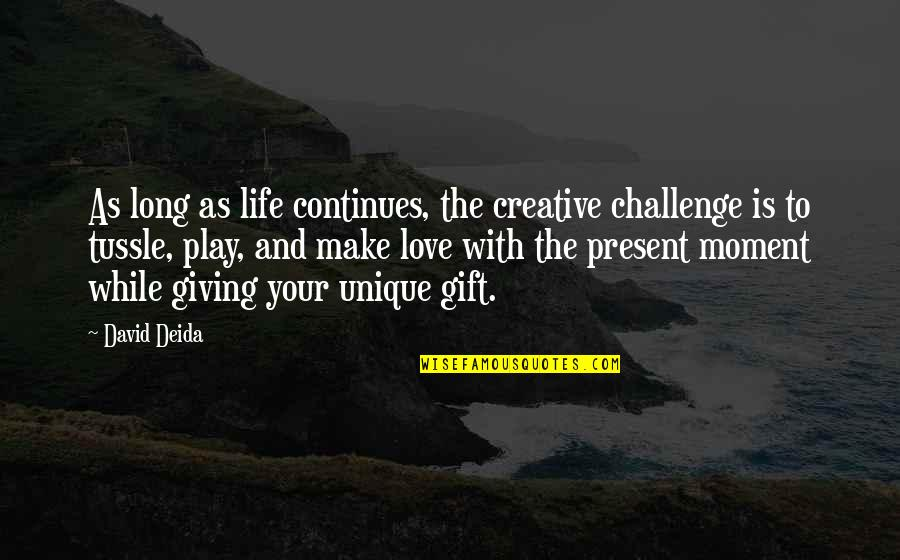 Love The Present Moment Quotes By David Deida: As long as life continues, the creative challenge