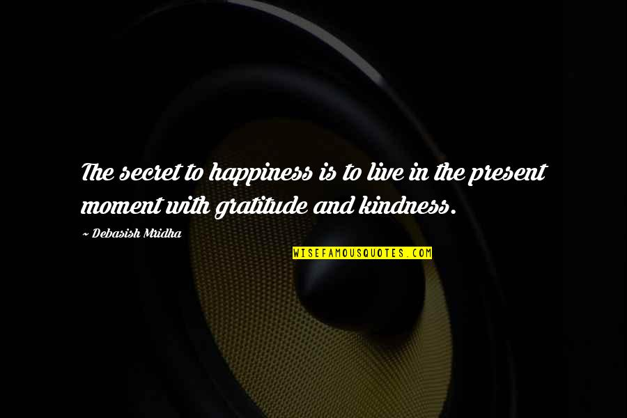 Love The Present Moment Quotes By Debasish Mridha: The secret to happiness is to live in