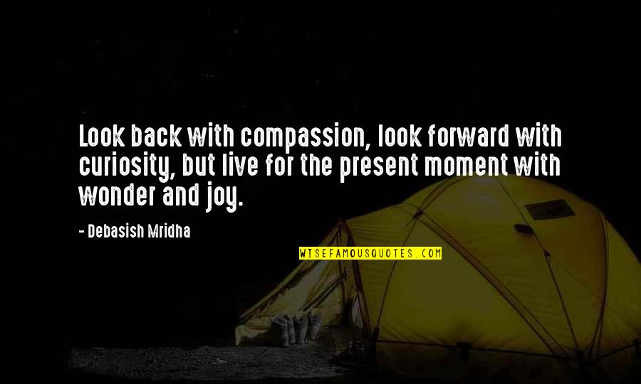 Love The Present Moment Quotes By Debasish Mridha: Look back with compassion, look forward with curiosity,