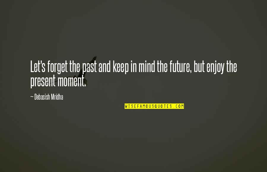 Love The Present Moment Quotes By Debasish Mridha: Let's forget the past and keep in mind