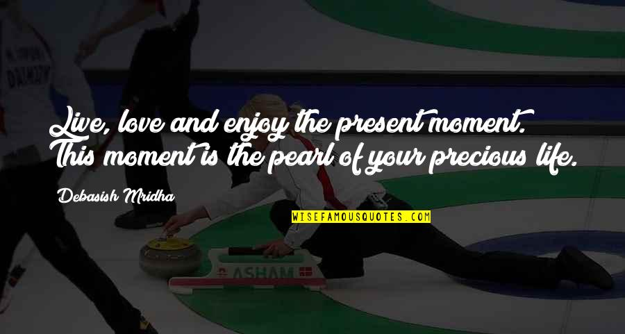 Love The Present Moment Quotes By Debasish Mridha: Live, love and enjoy the present moment. This