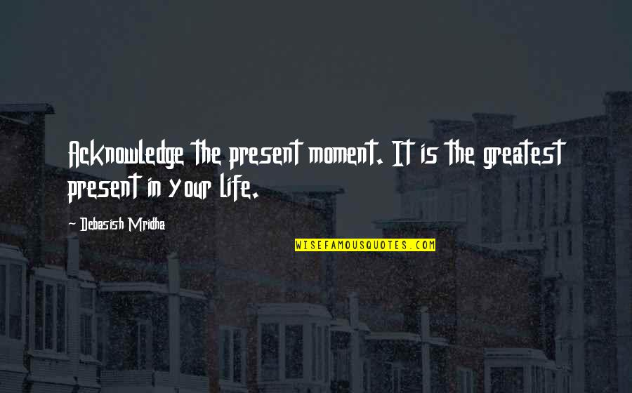 Love The Present Moment Quotes By Debasish Mridha: Acknowledge the present moment. It is the greatest