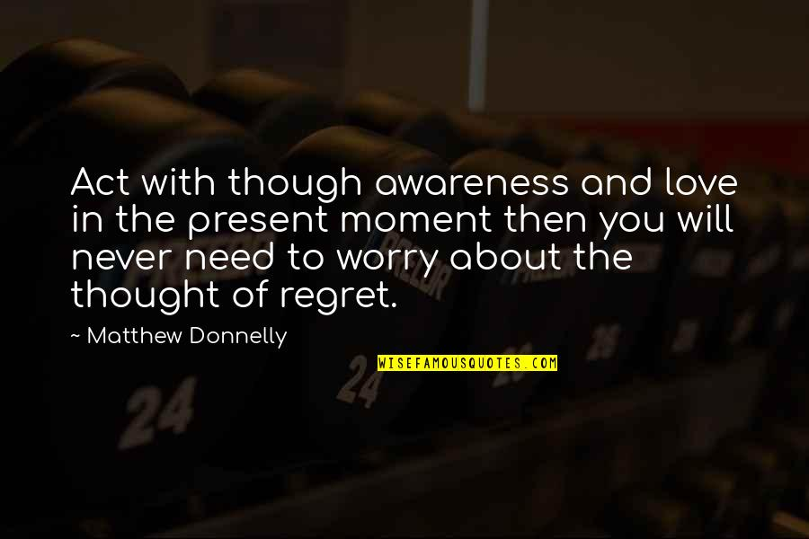 Love The Present Moment Quotes By Matthew Donnelly: Act with though awareness and love in the