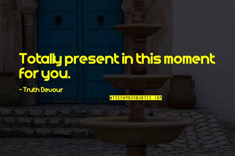 Love The Present Moment Quotes By Truth Devour: Totally present in this moment for you.