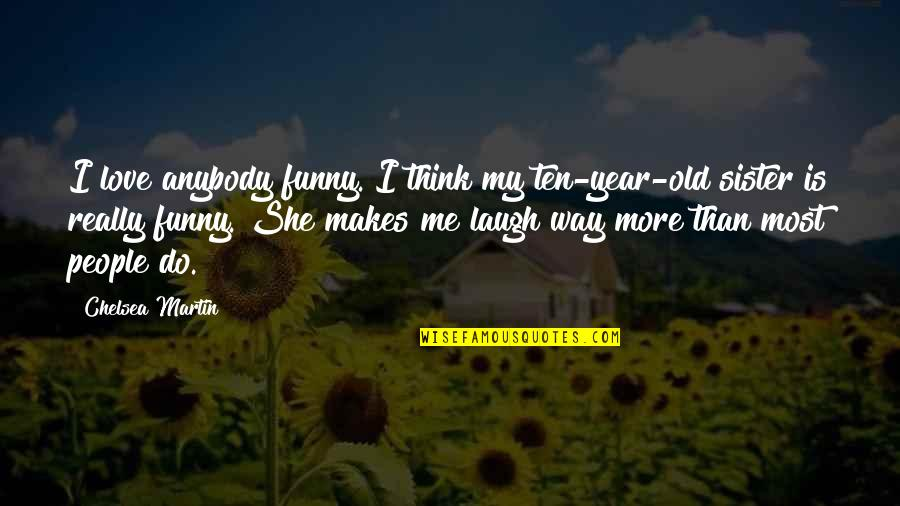 Love The Way You Laugh Quotes By Chelsea Martin: I love anybody funny. I think my ten-year-old