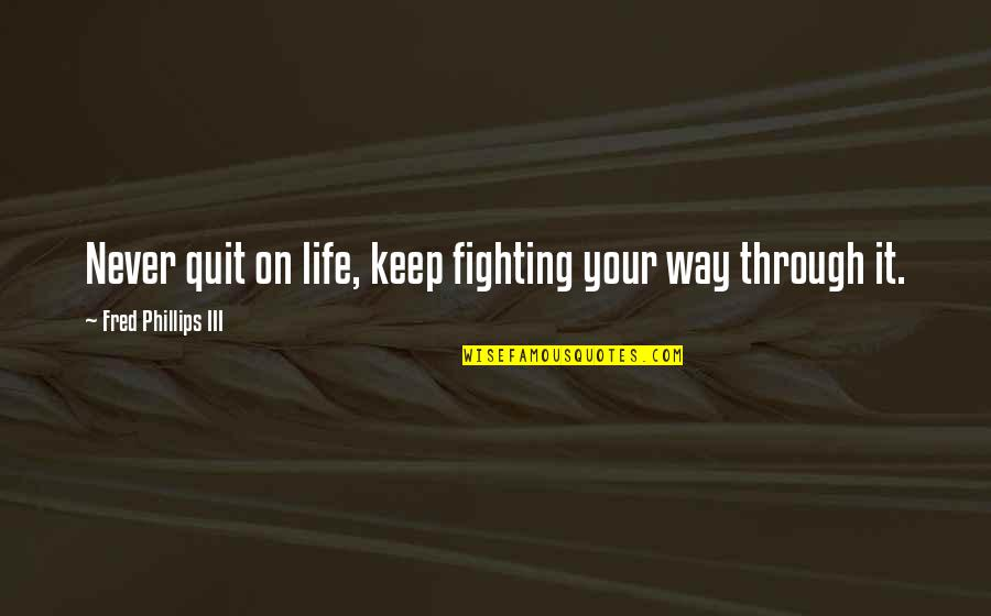 Love The Way You Laugh Quotes By Fred Phillips III: Never quit on life, keep fighting your way