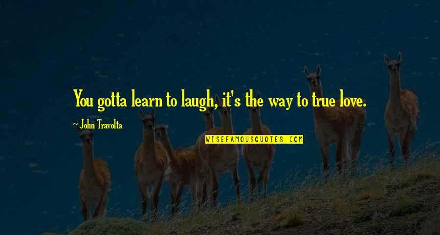 Love The Way You Laugh Quotes By John Travolta: You gotta learn to laugh, it's the way