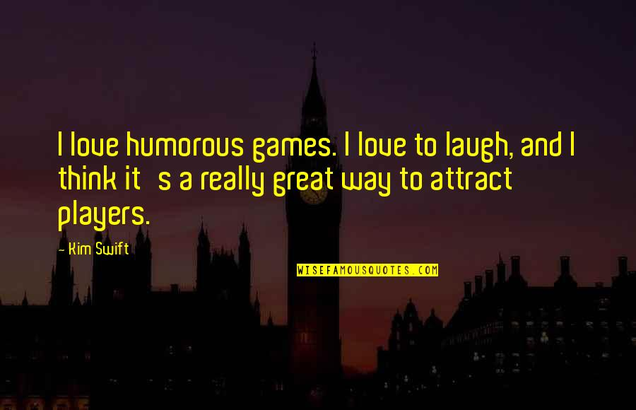 Love The Way You Laugh Quotes By Kim Swift: I love humorous games. I love to laugh,