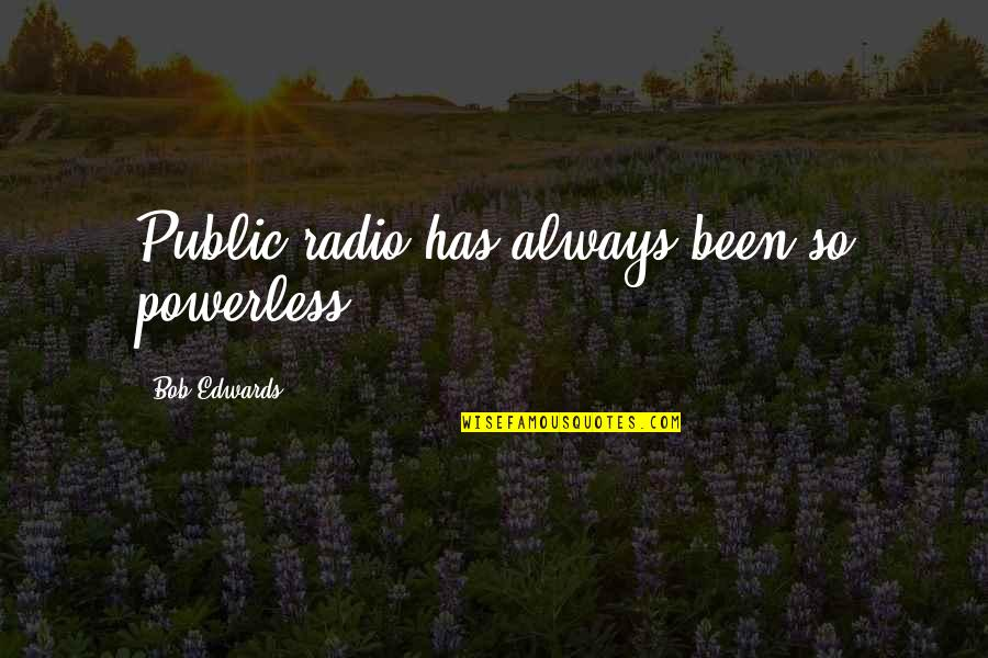 Love Thine Self Quotes By Bob Edwards: Public radio has always been so powerless.